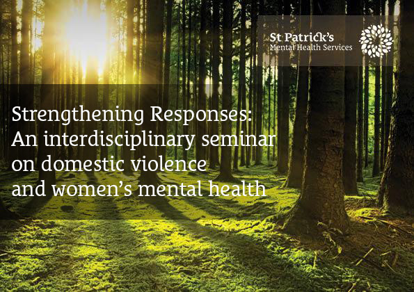 Strengthening Responses: An interdisciplinary seminar on domestic violence and women's mental health will be taking place in St Patrick's Mental Health Services on Monday, December, 3rd  from 9.30am -4.30pm.